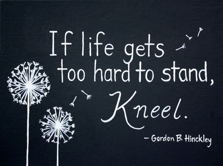 If Life Gets Too Hard To Stand Kneel Gordon B Hinckley God Is