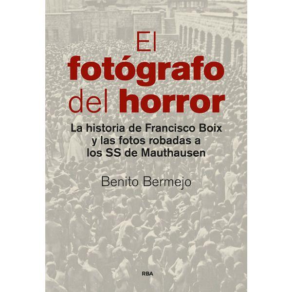 El fotógrafo del horror : la historia de Francsico Boix y las fotos robadas a los SS de Mauthausen / Benito Bermejo ; prólogo de Javier Cercas. RBA, 2015