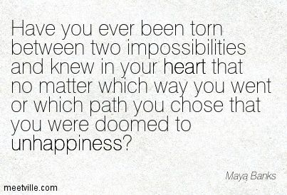 Have You Ever Been Torn Between Two Impossibilities And Knew In Your