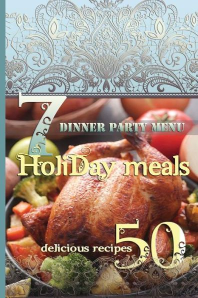 Holiday Meals: 7 Dinner Party Menus & 50 Delicious Recipes: Salads, Desserts, Meat, Fish, Side Dishe