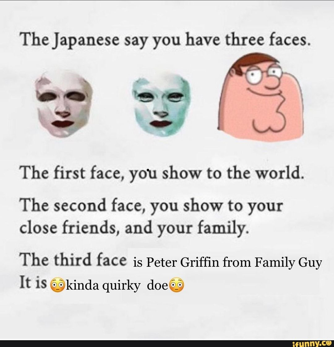 The Japanese Say You Have Three Faces The First Face You Show To The World The Second Face You Show To Your Close Friends And Your Family The Third Face I