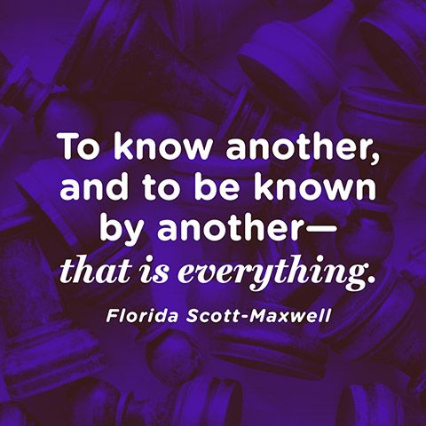 """To know another, and to be known by anotherthat is everything."" — Florida Scott-Maxwell"