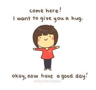 Come Here I Want To Hug Youokay Now Have A Good Day Cute
