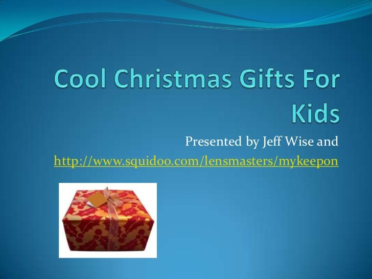 Cool Christmas gifts for kids by Jeff Wise via Slideshare