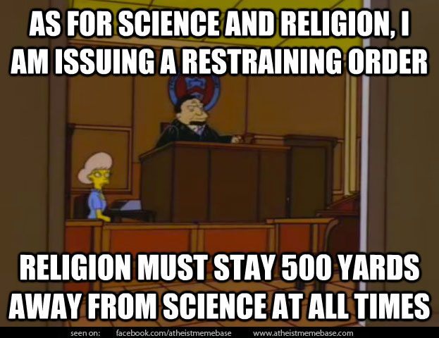 """As for Science and Religion, I am issuing a restraining order.  Religion must stay 500 yards away from Science at all times."" ~ Simpsons"