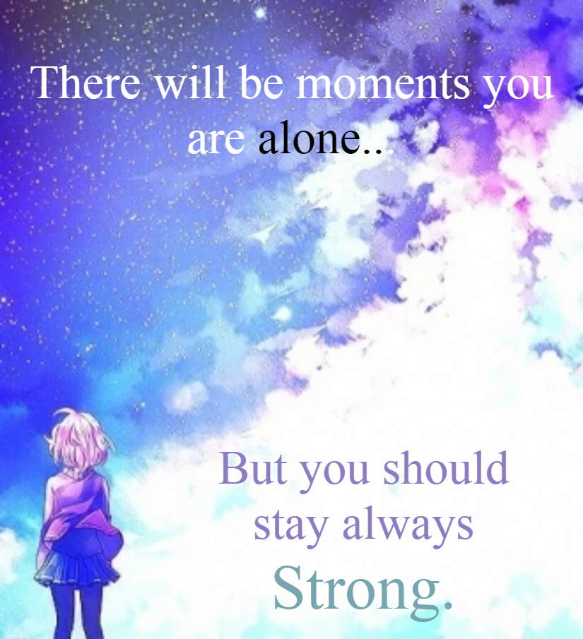 There will be moments you are alone... But you should stay