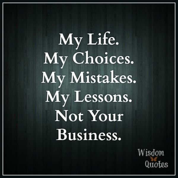 My Life My Choices My Problems My Mistakes My Lessons Not Your Business Life Quotes To Live By Inspirational Wisdom Quotes Positive Affirmations Quotes