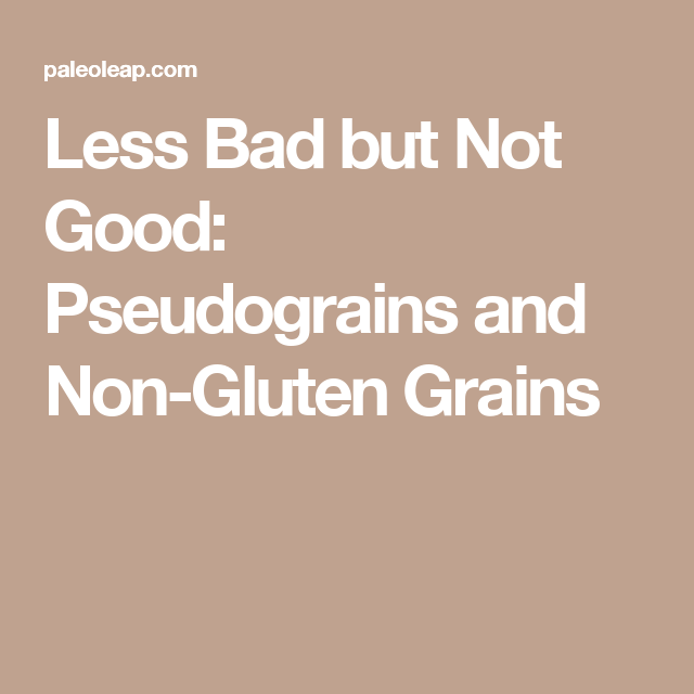 Less Bad But Not Good: Pseudograins And Non-Gluten Grains