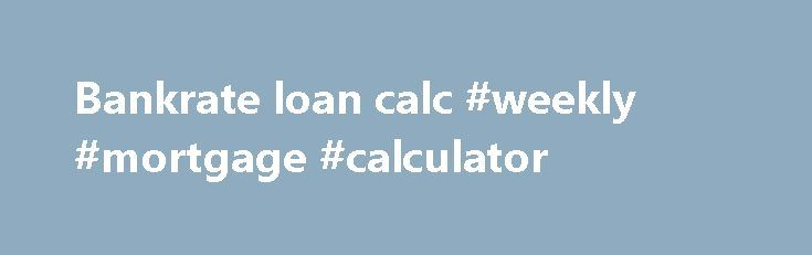 Bankrate Loan Calc #weekly #mortgage #calculator Http://mortgage.nef2