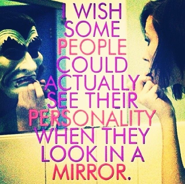"""I wish some people could actually see their personality when they look in the mirror."""