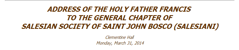 ADDRESS OF THE HOLY FATHER FRANCIS TO THE GENERAL CHAPTER OF SALESIAN SOCIETY OF SAINT JOHN BOSCO (SALESIANI)  | Clementine Hall |  Monday, March 31, 2014