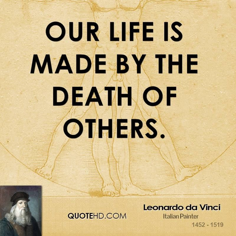 Genial Leonardo Da Vinci Quotes   Our Life Is Made By The Death Of Others.