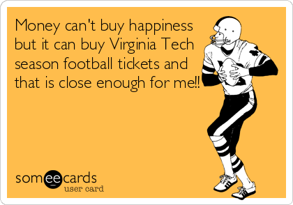 fa33b2c2 Money can't buy happiness but it can buy Virginia Tech season football  tickets and that is close enough for me!!