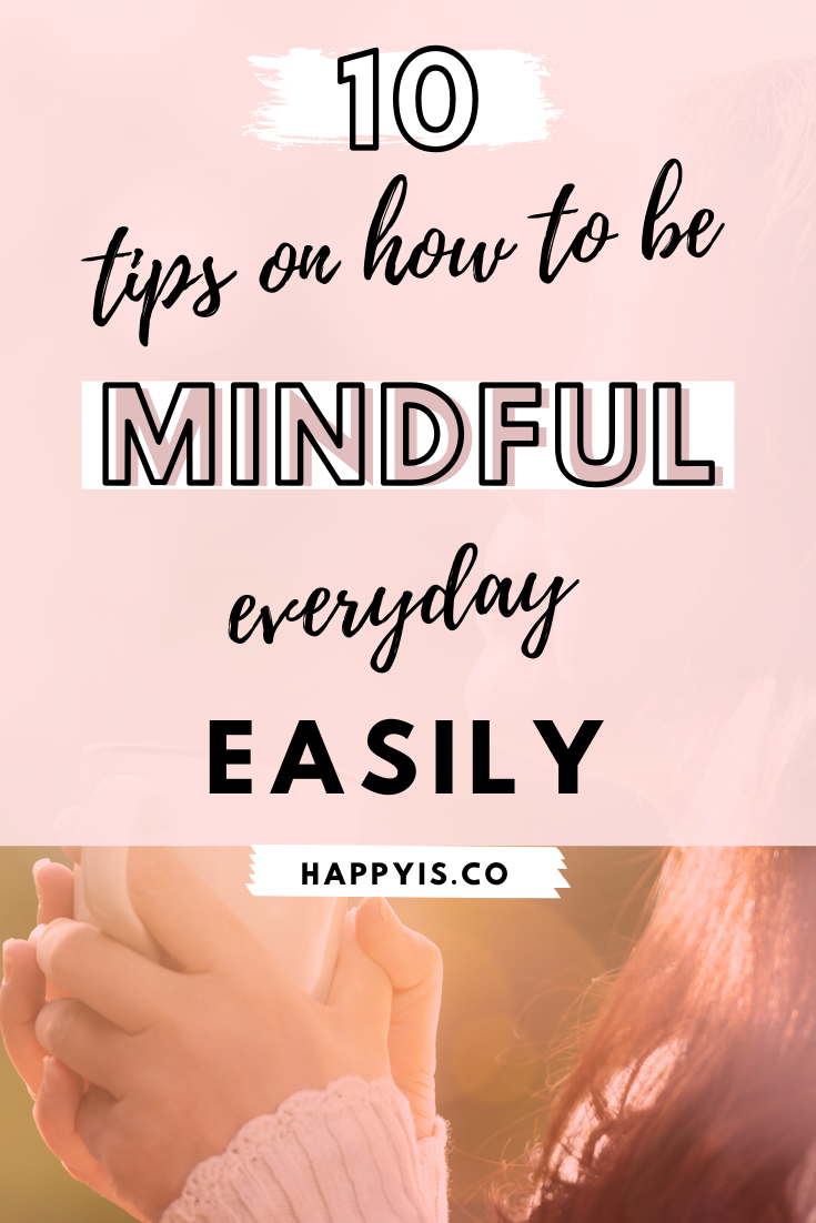 10 Tips On How To Be Mindful Everyday Easily Mindfulness What Is Mindfulness How To Relieve Stress