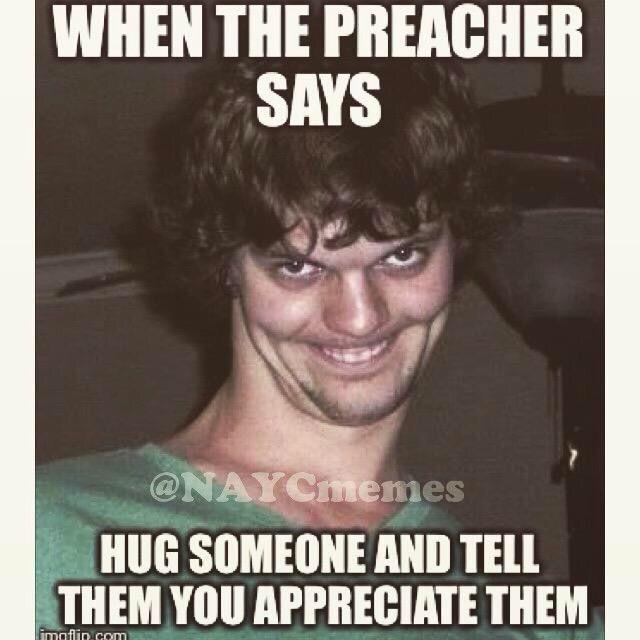 913dd7a22382a5dbae3fa1816852b1b1 when the preachers says hug someone and tell them you appreciate