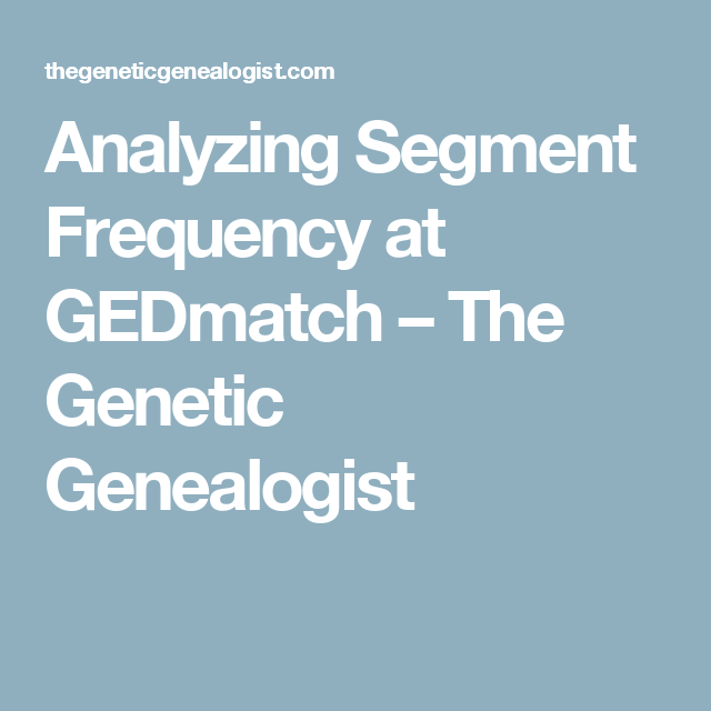 The Genetic Makeup Of An Organism Analyzing Segment Frequency At Gedmatch  The Genetic Genealogist