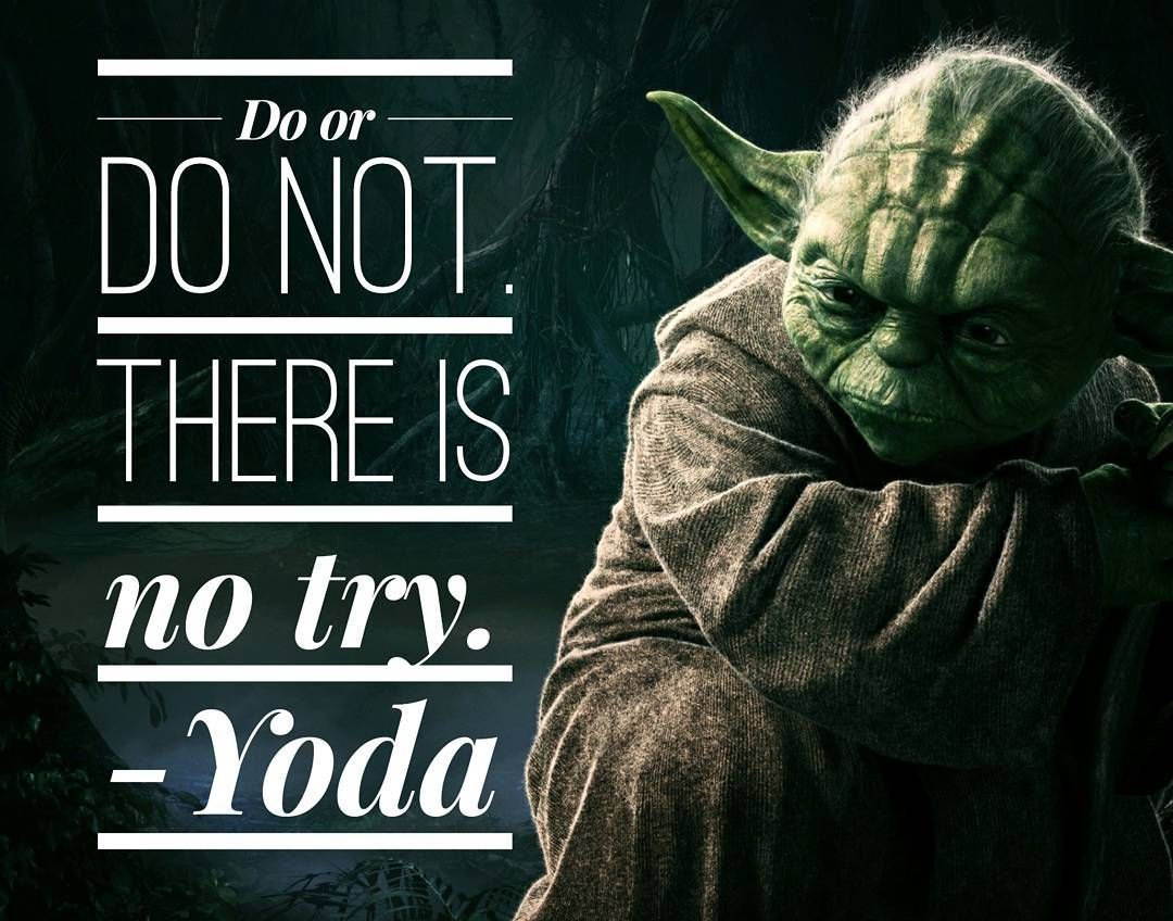 Do or Do not. There is no try. Jedi Master Yoda