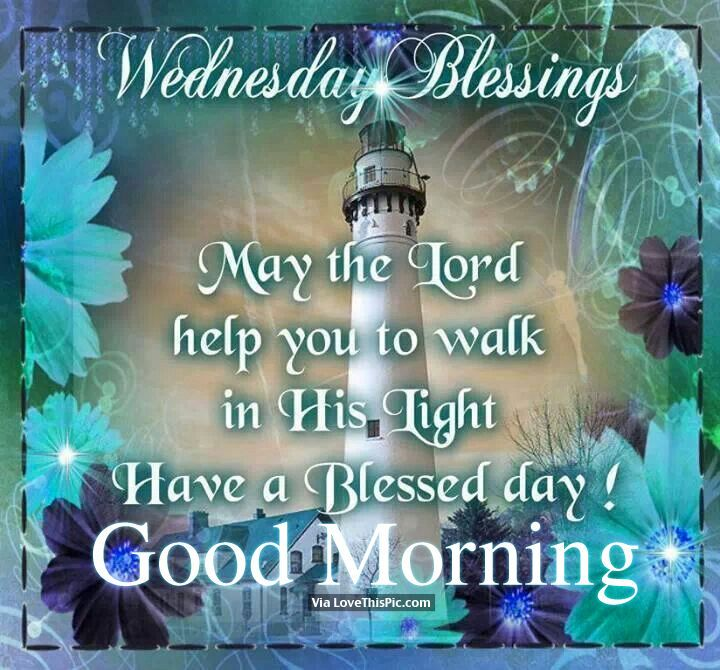 Wednesday Blessings May The Lord Help You To Walk In His Light Have A Blessed Day Good Morning Good Morning Wednesday Morning Blessings Blessed Wednesday