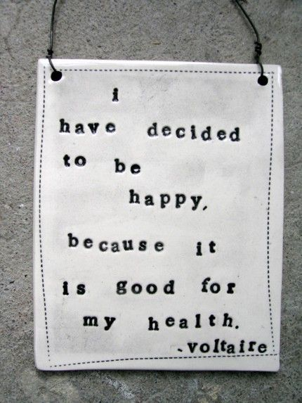 I have decided to be happy, because it is good for my health.