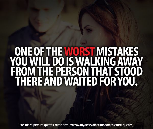 One of the worst mistakes you will do is walking away from the person that stood there and waited for you.