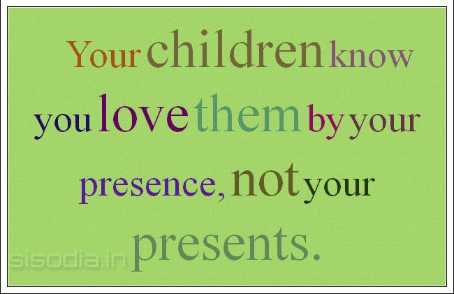 Quotes About Children | Your Children Know You Love Them By Your Presence,  Not Your