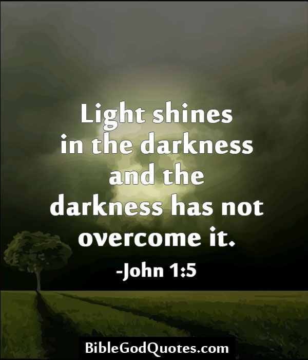 Light Shines In The Darkness And The Darkness Has Not Overcome It