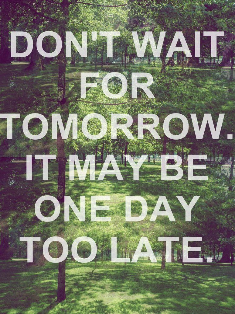 Donu0027t Wait For Tomorrow, It May Be One Day Too Late