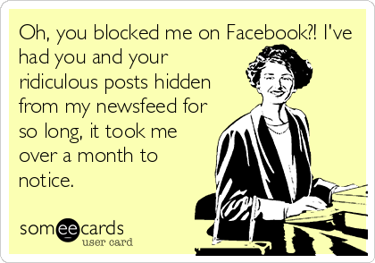 Oh You Blocked Me On Facebook I Ve Had You And Your Ridiculous