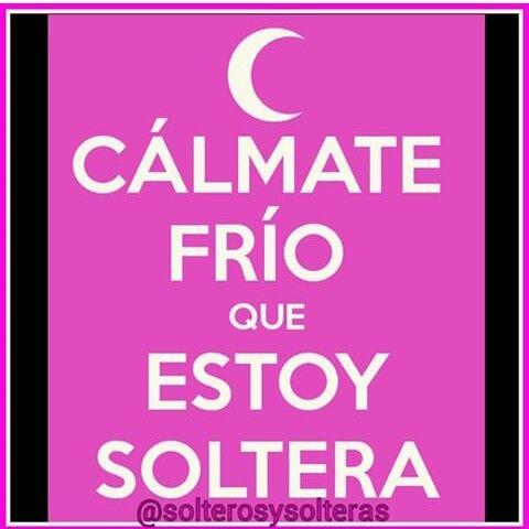 Calmate Frio Que Estoy Soltera Frases De Soltera Fria Frases Foto Para Wasap