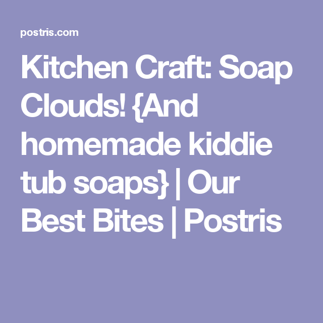 Kitchen Craft: Soap Clouds! {And Homemade Kiddie Tub Soaps} | Our Best  Bites | Postris