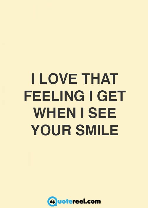 I Love That Feeling I Get When I See You Smile Love Quotes Love
