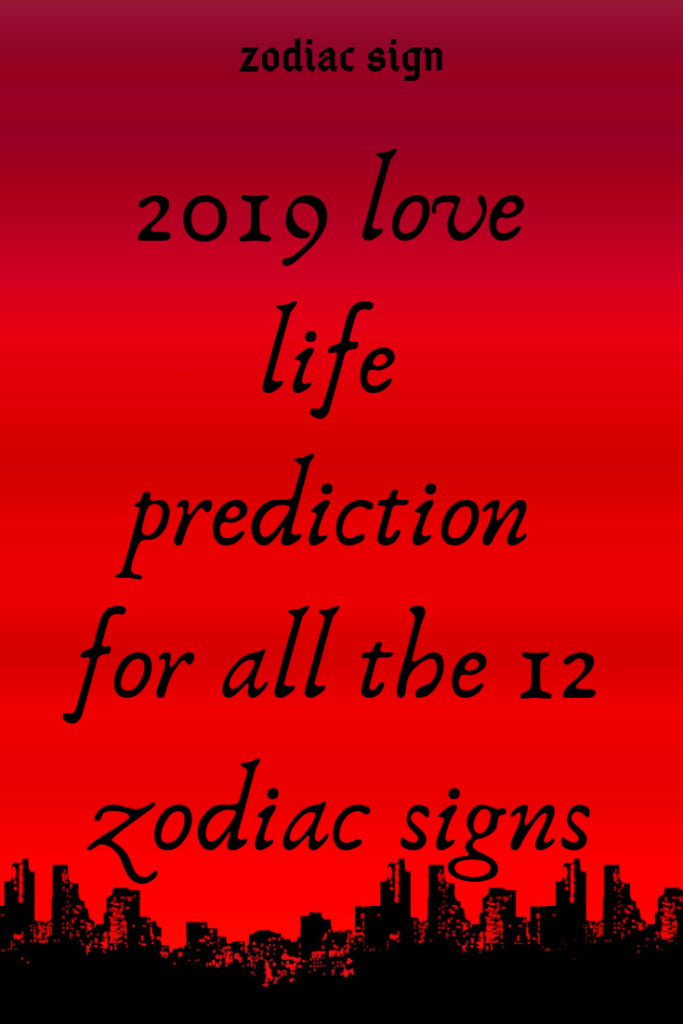 2019 love life prediction for all the 12 zodiac signs
