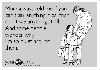 Mom always told me if you can't say anything nice, then don't say anything at all. And some people wonder why I'm so quiet around them.
