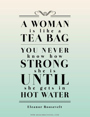 A Woman Is Like Tea Bag You Never Know How Strong She Until Gets In Hot Water Eleanor Roosevelt