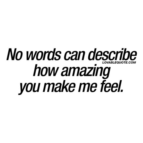 Cute quotes for him or her: No words can describe how amazing you make me feel.