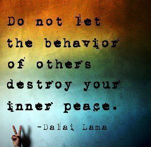 Do not let the behavior of others destroy your inner peace.-Dalai Lama