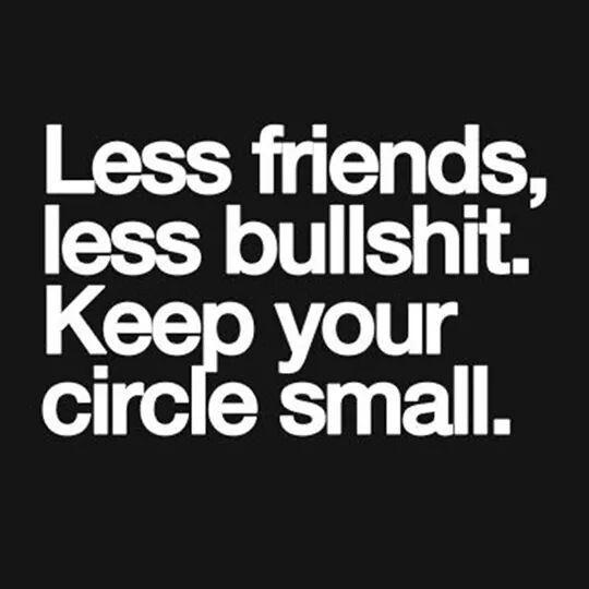 Less friends, less bullshit. Keep your circle small.   Shits and