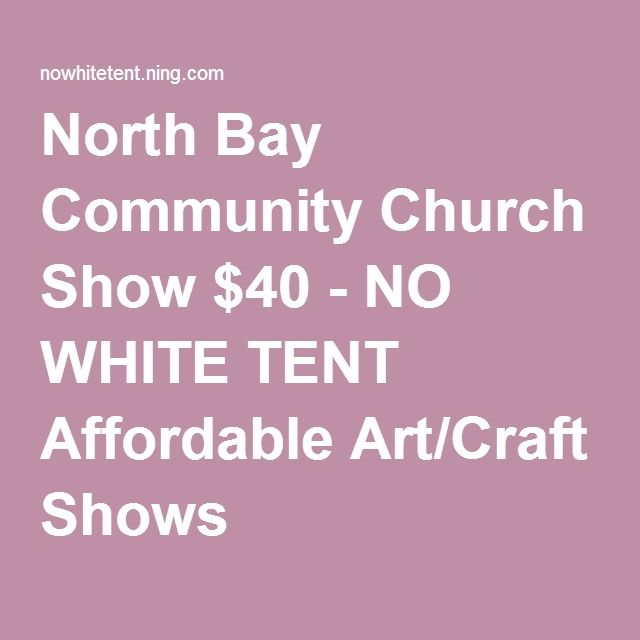 North Bay Community Church Show $40 - NO WHITE TENT Affordable Art/Craft Shows  sc 1 st  Pinterest & North Bay Community Church Show $40 - NO WHITE TENT Affordable Art ...