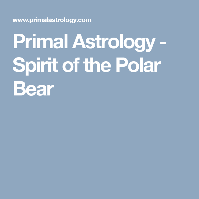 Primal Astrology - Spirit of the Polar Bear   Astrologi