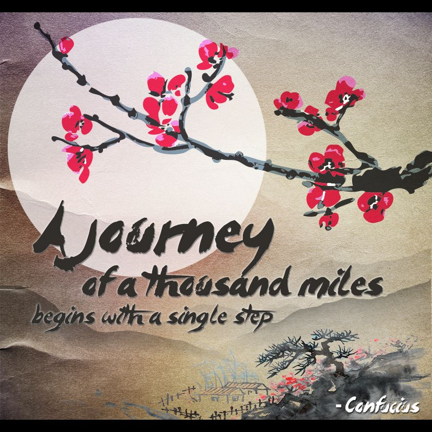 """""""A journey of a thousand miles begins with a single step."""" - Confucius"""