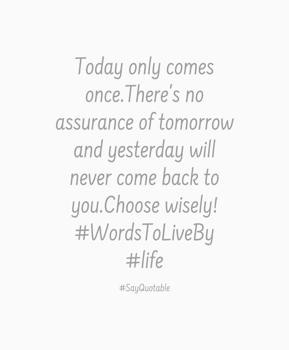 Quote For Today About Life Quote Today Only Comes Once.there's No Assurance Of Tomorrow And