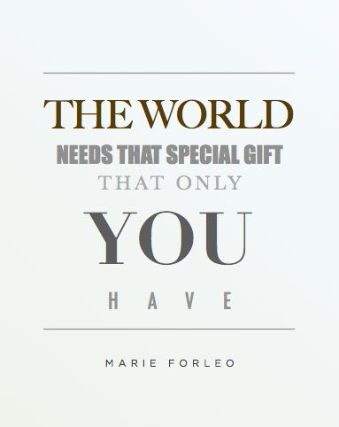 The world needs that special gift that only you have. - Marie Forleo