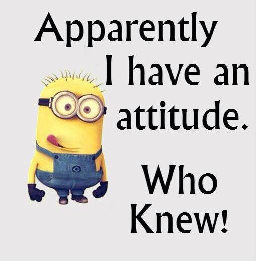 Apparently I have an attitude Funny minion quotes
