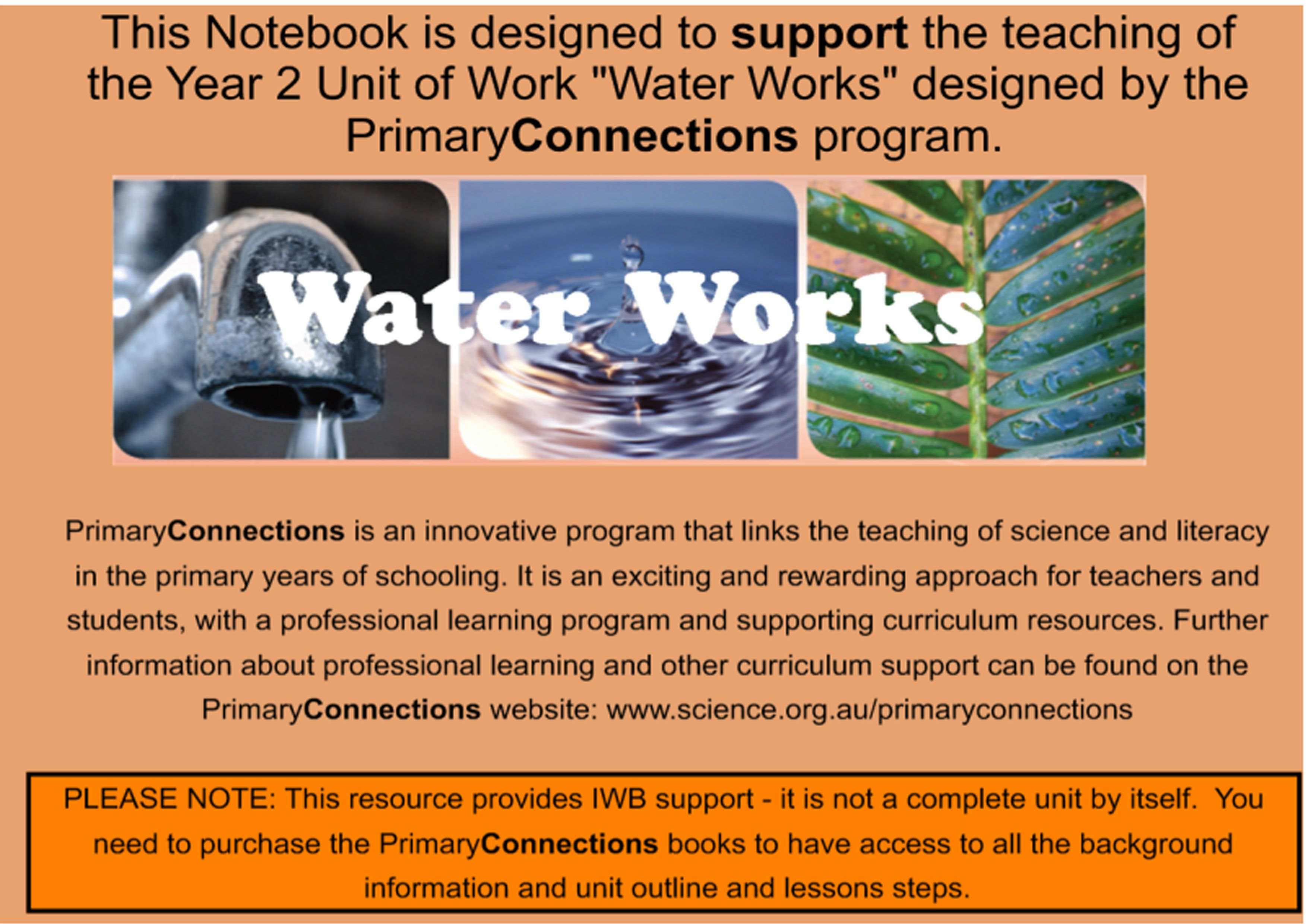 This wonderful resource provides IWB support material for the Year 2 PrimaryConnections Unit of Work: Water Works. This unit provides opportunities for students to develop an understanding of, and appreciation for, a precious natural resource. Through investigations, students explore how water is used, where water comes from and how to use it responsibly.