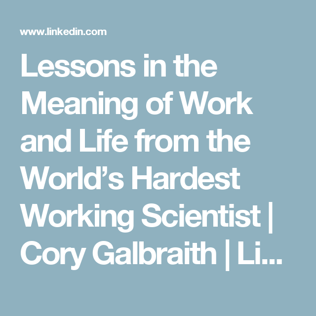Lessons in the Meaning of Work and Life from the World's Hardest Working Scientist   Cory Galbraith   LinkedIn
