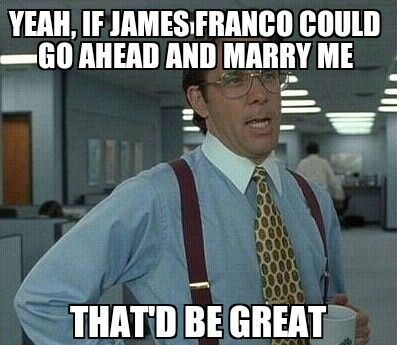 Yeah, James Franco that'd be great.
