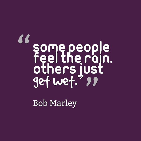 Rainy Weather Quotes: Bob Marley, Some People Feel The Rain Others Just Get Wet