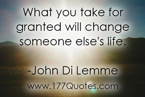 """""""What you take for granted will change someone else's life."""" - John Di Lemme"""