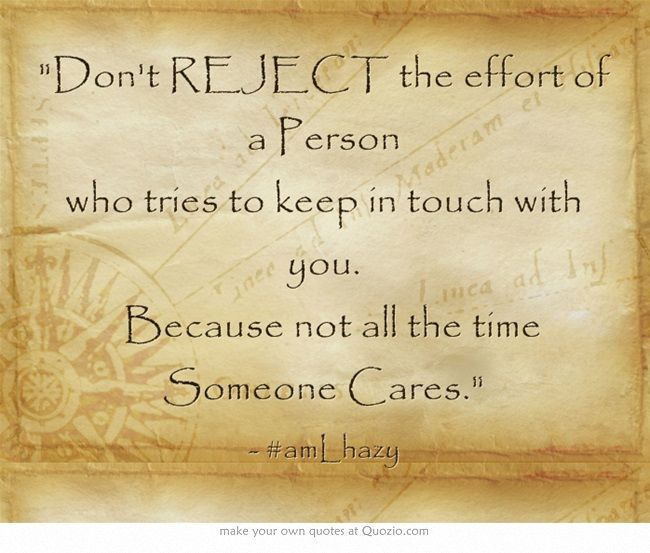 Don't REJECT the effort of a Person who tries to keep in touch with you.  Because not all the time Someone Cares.