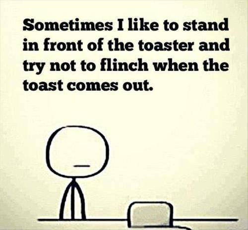 Sometimes I like to stand in front of the toaster and try not to flinch when the toast comes out.